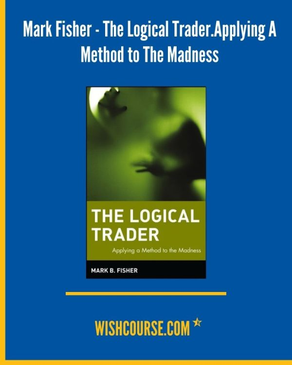Mark Fisher - The Logical Trader.Applying A Method to The Madness