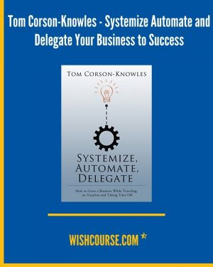 Tom Corson-Knowles - Systemize Automate and Delegate Your Business to Success